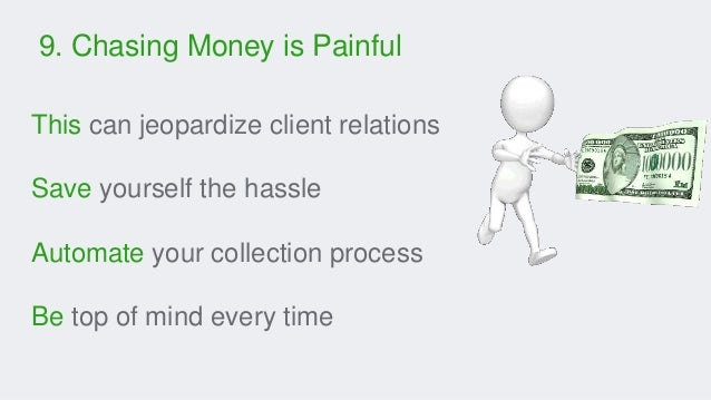 9. Chasing Money is Painful This can jeopardize client relations Save yourself the hassle Automate your collection process...
