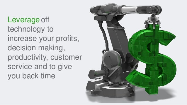Leverageoff technology to increase your profits, decision making, productivity, customer service and to give you back time