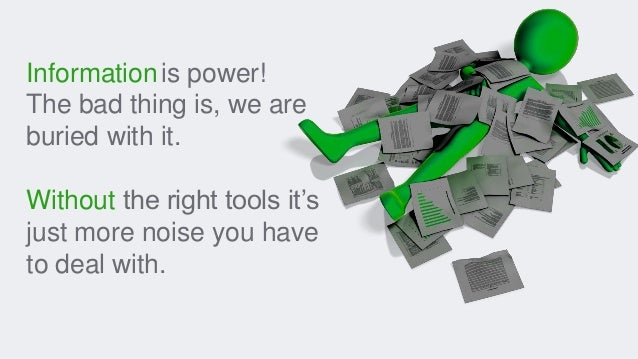 Informationis power! The bad thing is, we are buried with it. Without the right tools it's just more noise you have to dea...