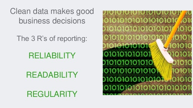Clean data makes good business decisions The 3 R's of reporting: RELIABILITY READABILITY REGULARITY