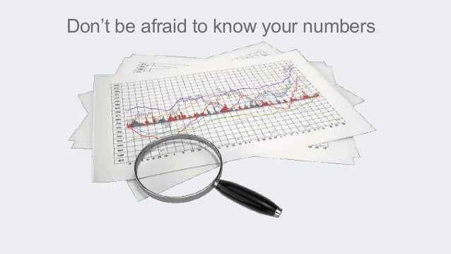 Don't be afraid to know your numbers