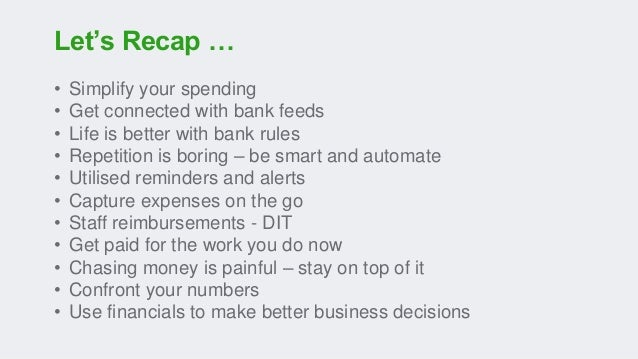 Let's Recap … • Simplify your spending • Get connected with bank feeds • Life is better with bank rules • Repetition is bo...