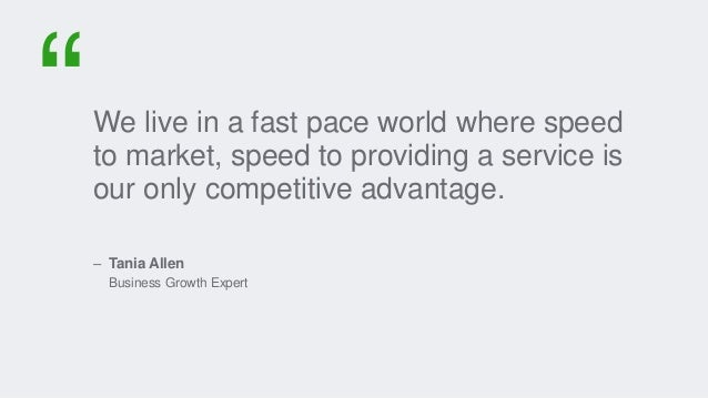 We live in a fast pace world where speed to market, speed to providing a service is our only competitive advantage. – Tani...