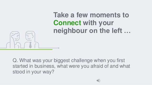Take a few moments to Connect with your neighbour on the left … Q. What was your biggest challenge when you first started ...