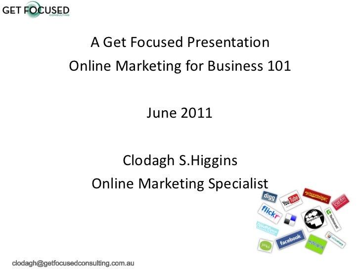 <ul><li>A Get Focused Presentation </li></ul><ul><li>Online Marketing for Business 101 </li></ul><ul><li>June 2011 </li></...