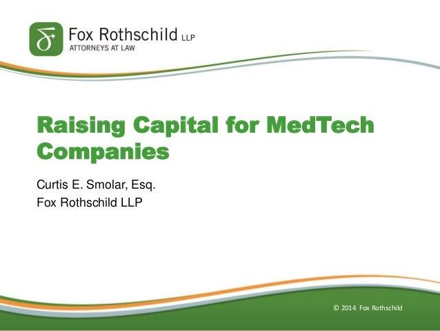© 2014 Fox Rothschild  Curtis E. Smolar, Esq.  Fox Rothschild LLP  Raising Capital for MedTech Companies