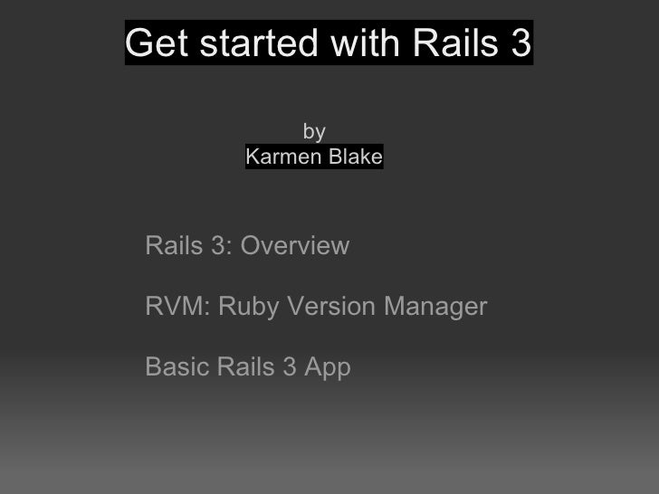 Get started with Rails 3               by          Karmen Blake     Rails 3: Overview   RVM: Ruby Version Manager   Basic ...
