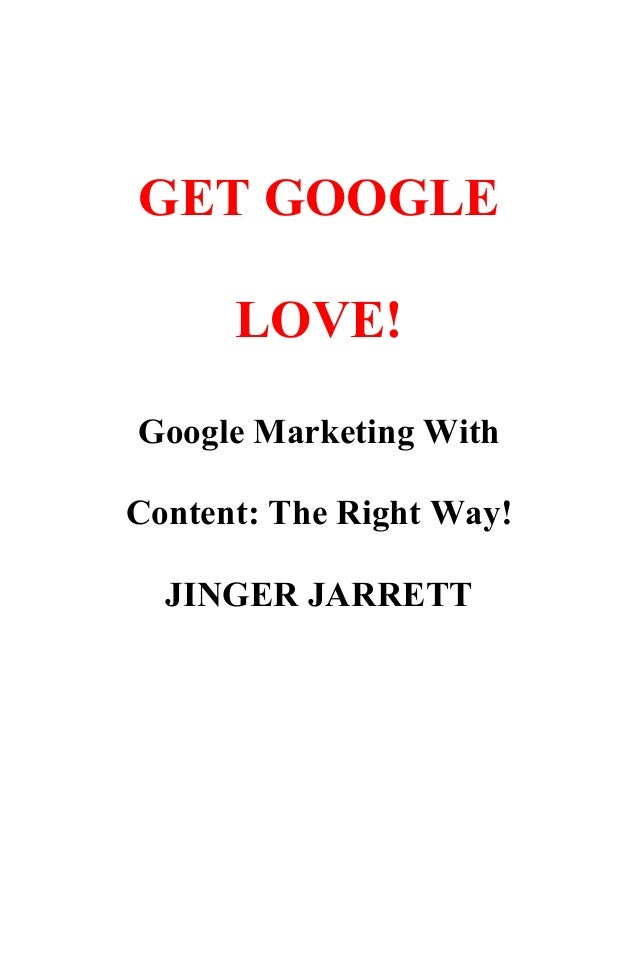 GET GOOGLE LOVE! Google Marketing With Content: The Right Way! JINGER JARRETT
