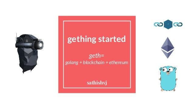 gething started geth= golang + blockchain + ethereum sathishvj