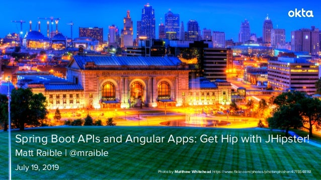 Matt Raible | @mraible Spring Boot APIs and Angular Apps: Get Hip with JHipster! July 19, 2019 Photo by Matthew Whitehead ...
