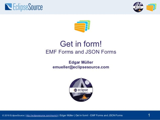 © 2016 EclipseSource | http://eclipsesource.com/munich | Edgar Müller | Get in form! - EMF Forms and JSON Forms 1 Get in f...