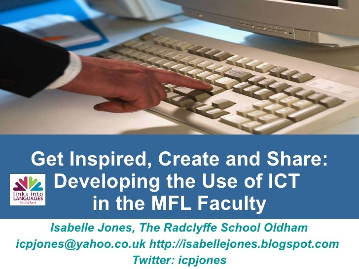 Get Inspired, Create and Share: Developing the Use of ICT  in the MFL Faculty Isabelle Jones, The Radclyffe School Oldham ...