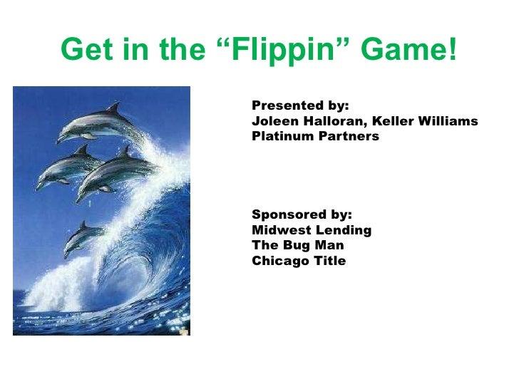 "Get in the ""Flippin"" Game!             Presented by:             Joleen Halloran, Keller Williams             Platinum Par..."