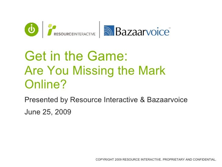 Get in the Game: Are You Missing the Mark Online? Presented by Resource Interactive & Bazaarvoice June 25, 2009           ...