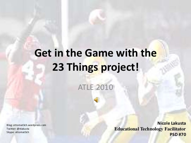 Get in the Game with the 23 Things project!<br />ATLE 2010<br />Nicole Lakusta<br />Educational Technology Facilitator<br ...