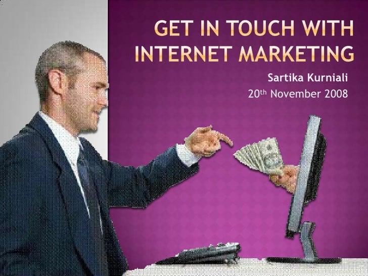 Get in Touch with Internet Marketing<br />SartikaKurniali<br />20th November 2008<br />
