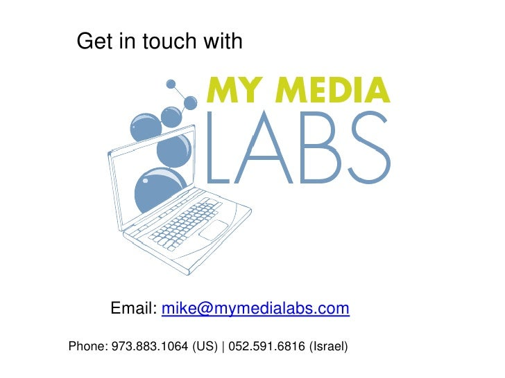 Get in touch with<br />Email: mike@mymedialabs.com<br />Phone: 973.883.1064 (US) | 052.591.6816 (Israel)<br />