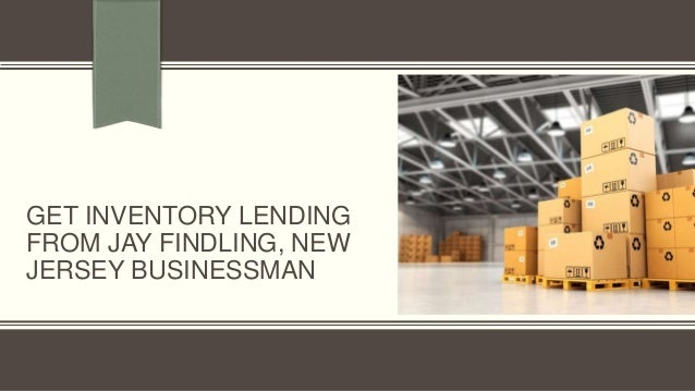 GET INVENTORY LENDING FROM JAY FINDLING, NEW JERSEY BUSINESSMAN