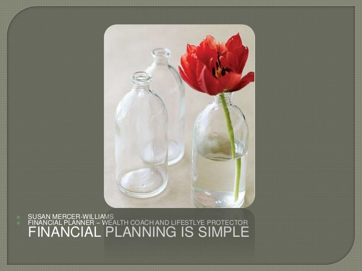    SUSAN MERCER-WILLIAMS   FINANCIAL PLANNER – WEALTH COACH AND LIFESTLYE PROTECTOR    FINANCIAL PLANNING IS SIMPLE