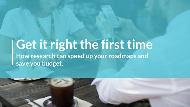 Get it right the first time How research can speed up your roadmaps and save you budget.