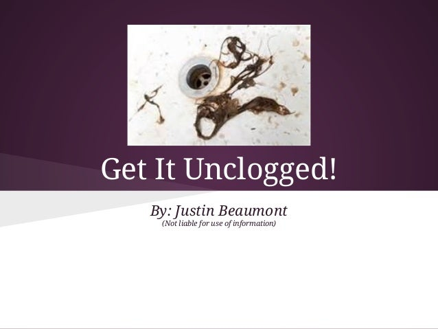 Get It Unclogged!   By: Justin Beaumont    (Not liable for use of information)