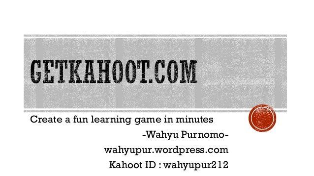 Create a fun learning game in minutes -Wahyu Purnomo- wahyupur.wordpress.com Kahoot ID : wahyupur212