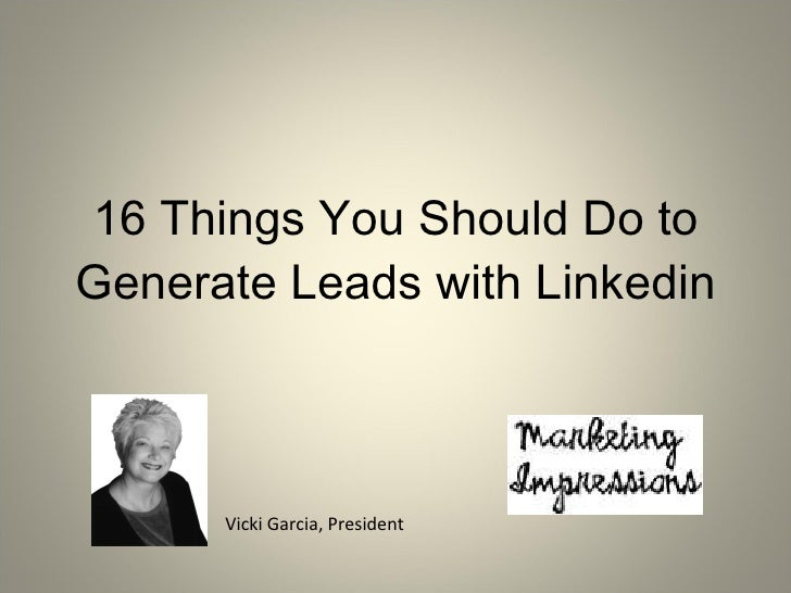 16 Things You Should Do to Generate Leads with Linkedin Vicki Garcia, President
