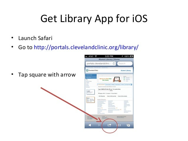 Get Library App for iOS • Launch Safari • Go to http://portals.clevelandclinic.org/library/ • Tap square with arrow