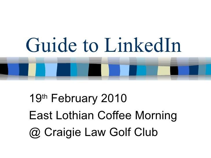 Guide to LinkedIn 19 th  February 2010 East Lothian Coffee Morning @ Craigie Law Golf Club
