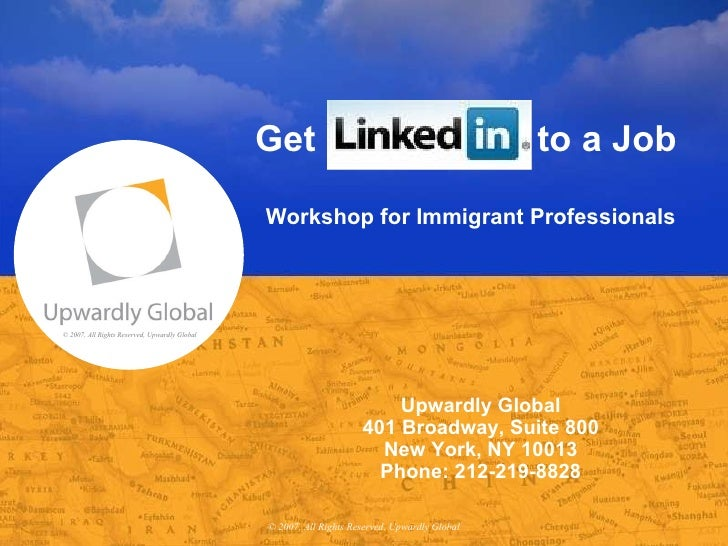 Get  to a Job  Workshop for Immigrant Professionals © 2007, All Rights Reserved, Upwardly Global Upwardly Global 401 Broad...