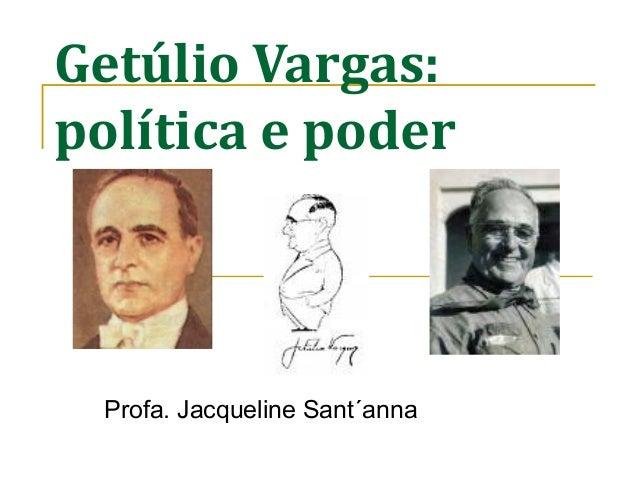 Getúlio Vargas: política e poder Profa. Jacqueline Sant´anna