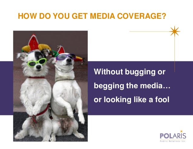 HOW DO YOU GET MEDIA COVERAGE?               Without bugging or               begging the media…               or looking ...