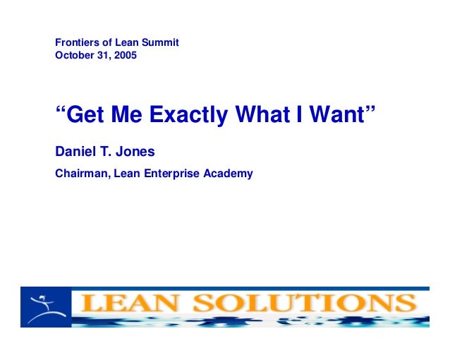 """Get Me Exactly What I Want"" Daniel T. Jones Chairman, Lean Enterprise Academy Frontiers of Lean Summit October 31, 2005"