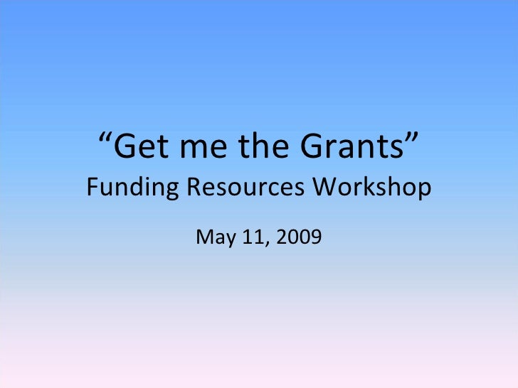 """"""" Get me the Grants"""" Funding Resources Workshop May 11, 2009"""