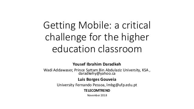 Getting Mobile: a critical challenge for the higher education classroom Yousef Ibrahim Daradkeh Wadi Addawaser, Prince Sat...