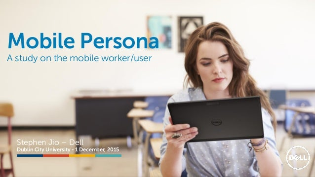 @stephenjatdell Mobile Persona A study on the mobile worker/user Stephen Jio – Dell Dublin City University - 1 December, 2...