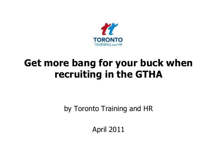 Get more bang for your buck when recruiting in the GTHA<br />by Toronto Training and HR <br />April 2011<br />