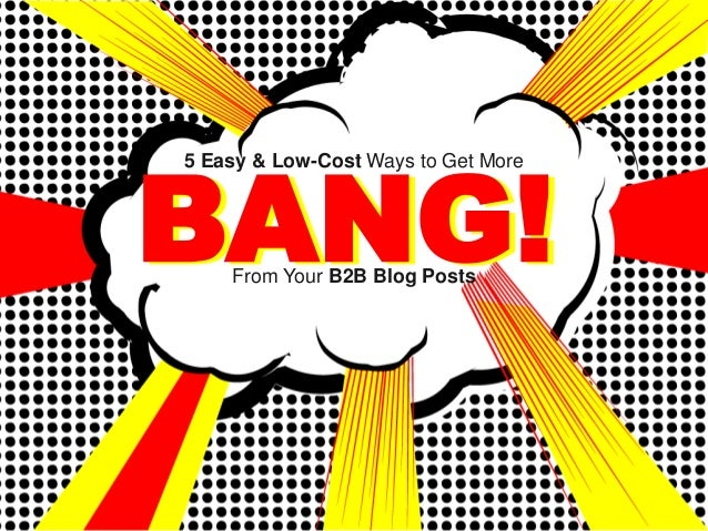 BANG!5 Easy & Low-Cost Ways to Get More    From Your B2B Blog Posts