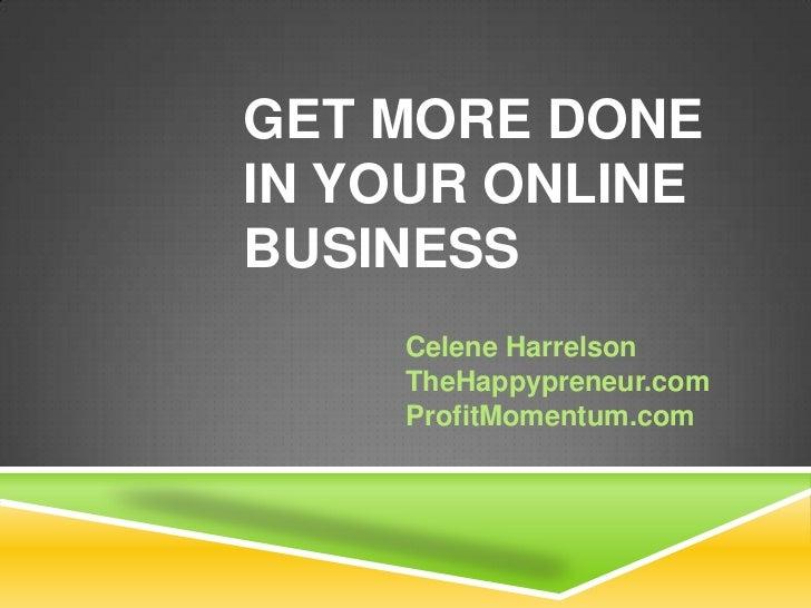 GET MORE DONEIN YOUR ONLINEBUSINESS    Celene Harrelson    TheHappypreneur.com    ProfitMomentum.com