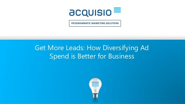 PROGRAMMATIC MARKETING SOLUTIONS Get More Leads: How Diversifying Ad Spend is Better for Business