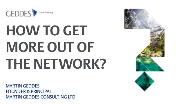 HOW TO GET MORE OUT OF THE NETWORK? MARTIN GEDDES FOUNDER & PRINCIPAL MARTIN GEDDES CONSULTING LTD