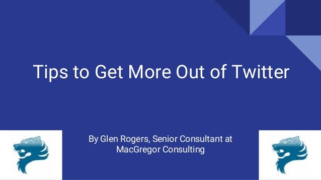 Tips to Get More Out of Twitter By Glen Rogers, Senior Consultant at MacGregor Consulting