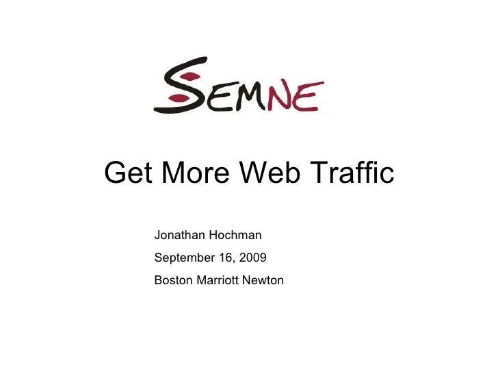 Get More Web Traffic Jonathan Hochman September 16, 2009 Boston Marriott Newton