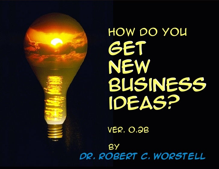 How do you     get     new     business     ideas?     Ver. o.2b       By Dr. Robert C. Worstell
