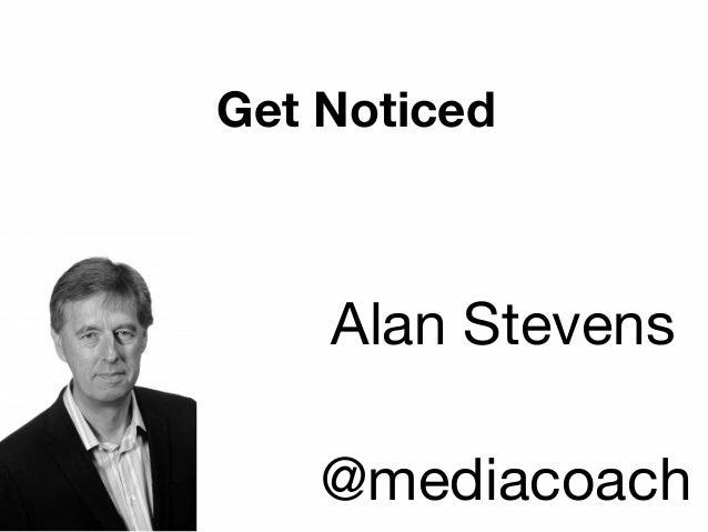 Get Noticed Alan Stevens @mediacoach