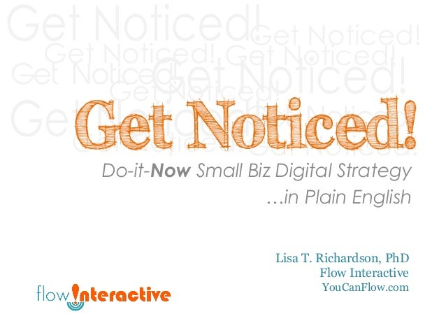 Get Noticed! Do-it-Now Small Biz Digital Strategy …in Plain English Lisa T. Richardson, PhD Flow Interactive YouCanFlow.co...