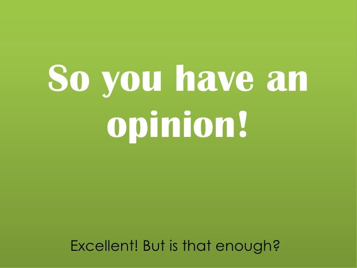 So you have an opinion!<br />Excellent! But is that enough?<br />