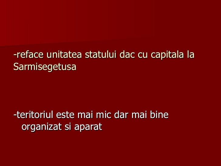 -reface unitatea statului dac cu capitala la Sarmisegetusa <ul><li>-teritoriul este mai mic dar mai bine organizat si apar...