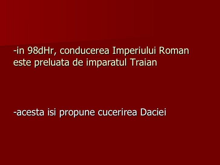 -in 98dHr, conducerea Imperiului Roman este preluata de imparatul Traian <ul><li>-acesta isi propune cucerirea Daciei </li...