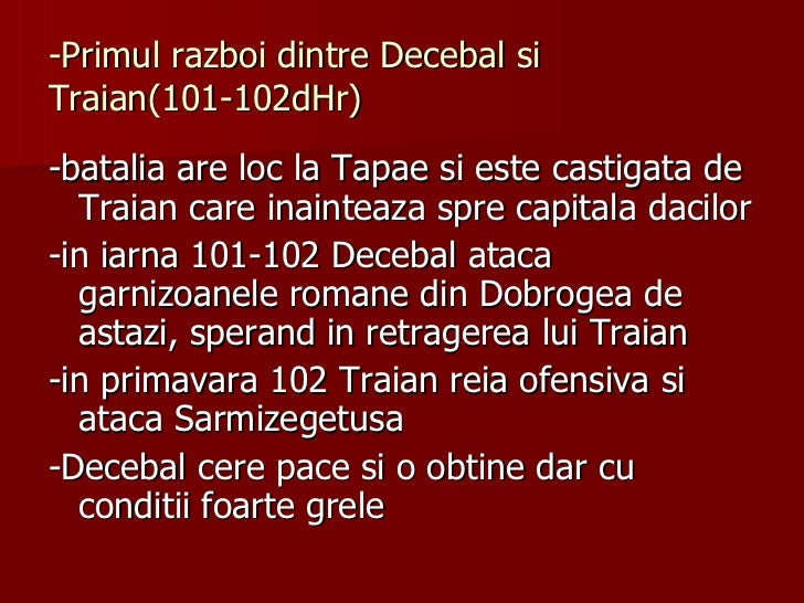 -Primul razboi dintre Decebal si Traian(101-102dHr) <ul><li>-batalia are loc la Tapae si este castigata de Traian care ina...
